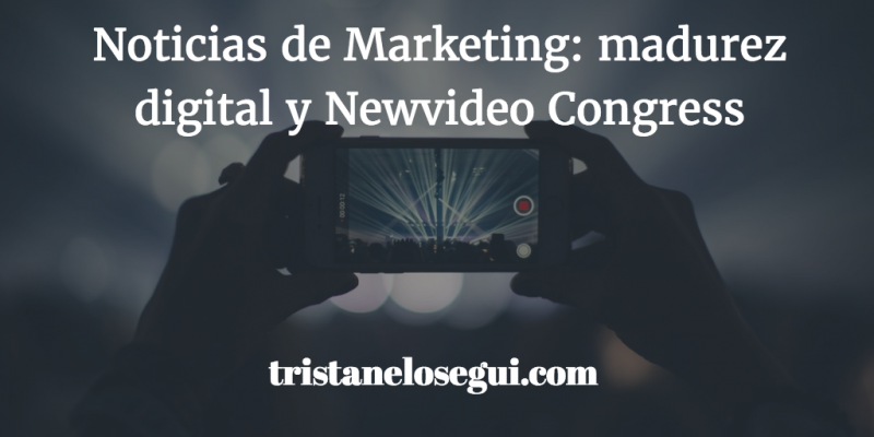 Noticias de Marketing: madurez digital y Newvideo Congress