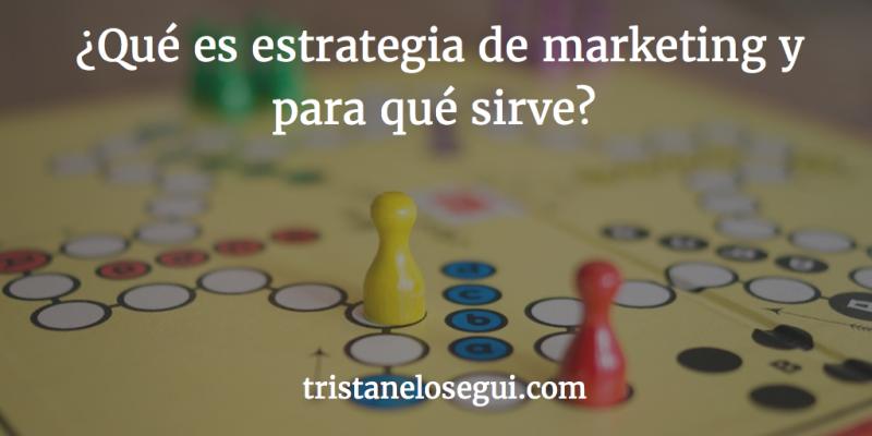 ¿Qué es estrategia de marketing y para qué sirve?