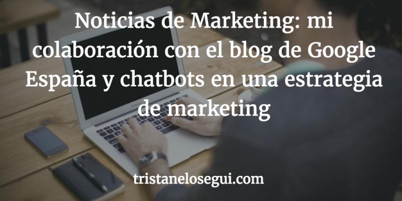 Noticias de Marketing: mi colaboración con el blog de Google España y chatbots en una estrategia
